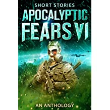 Apocalyptic Fears VI: An Anthology of Short Stories (Apocalyptic Fears Series Book 6)