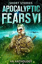 Apocalyptic Fears VI: An Anthology of Short Stories (Apocalyptic Fears Series Book 6) (English Edition)