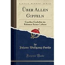 Über Allen Gipfeln: Goethes Gedichte im Rahmen Seines Lebens (Classic Reprint)