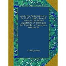 Archives Parlementaires De 1787 À 1860: Recueil Complet Des Débats Législatifs Et Politiques Des Chambres Françaises, Volume 61