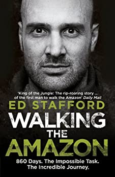 Walking the Amazon: 860 Days. The Impossible Task. The Incredible Journey by [Stafford, Ed]