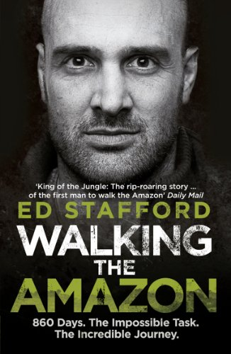 Walking the Amazon: 860 Days. The Impossible Task. The Incredible Journey -