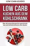 Low Carb KUCHEN aus dem Kühlschrank: Über 40 Leckere Rezepte für superschnelle Low Carb Kühlschranktorten ohne Backen (Low Carb Kuchen, Low Carb ... für Anfänger, Rezepte ohne Kohlenhydrate)