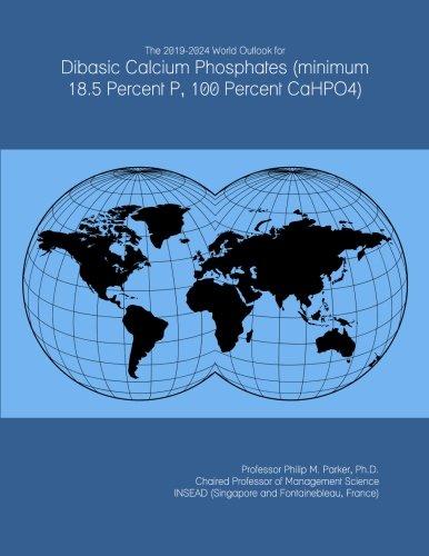 The 2019-2024 World Outlook for Dibasic Calcium Phosphates (minimum 18.5 Percent P, 100 Percent CaHPO4) (Calcium-phosphat)