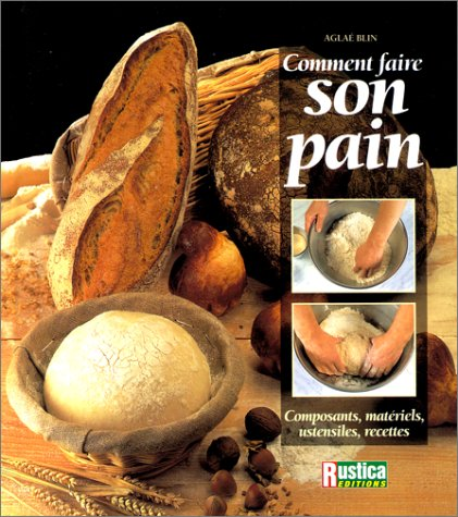 Comment faire son pain : Composants, matériels, ustensiles, recettes