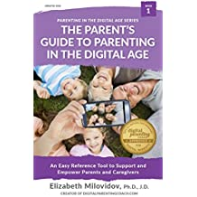 The Parent's Guide to Parenting in the Digital Age: An Easy Reference Tool to Support and Empower Parents and Caregivers (The Digital Parent's Toolkit Series Book 1)