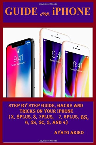 Guide for iPhone: Step By Steps Guide, Hacks and Tricks on Your iPhone (X, 8 plus, 8, 7 plus, 7, 6 plus, 6S, 6, 5S, 5C, 5 and - 5 Sprint Iphone