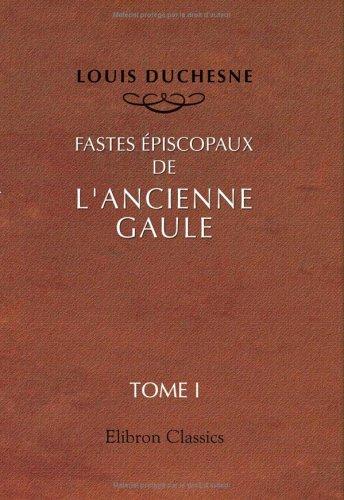Fastes épiscopaux de l'ancienne Gaule: Tome 1: Provinces du Sud-Est par Louis Duchesne