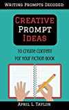 Writing Prompts Decoded: Creative Prompt Ideas: To Create Content For Your Fiction Book