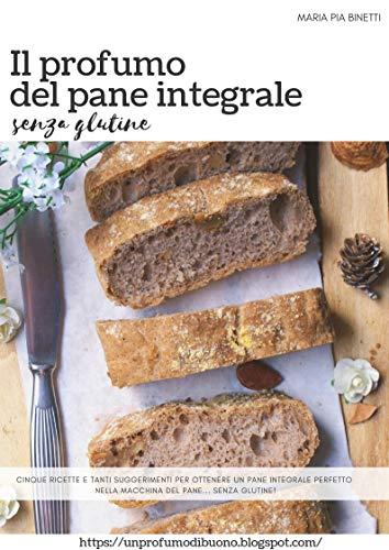 Il profumo del pane integrale senza glutine: Cinque ricette e tanti suggerimenti per ottenere un pane integrale perfetto nella macchina del pane...senza glutine!