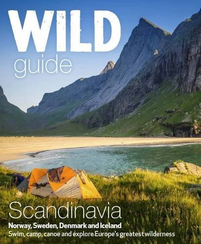 Wild Guide Scandinavia (Norway, Sweden, Iceland and Denmark): Volume 3: Swim, Camp, Canoe and Explore Europe's Greatest Wilderness by Ben Love (2016-04-25)