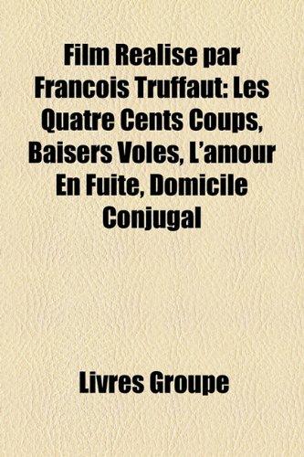 Film Ralis Par Franois Truffaut: Les Quatre Cents Coups, Baisers Vols, L'Amour En Fuite, Domicile Conjugal