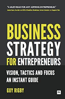 Business Strategy for Entrepreneurs: Vision, Tactics and Focus: An Instant Guide by [Rigby, Guy]