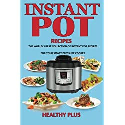 Instant Pot Recipes: The World's Best Collection of Instant Pot Recipes For Your Smart Pressure Cooker