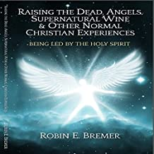 Raising the Dead, Angels, Supernatural Wine, & Other Normal Christian Experiences: Being Led by the Holy Spirit