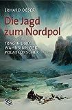 Die Jagd zum Nordpol. Tragik und Wahnsinn der Polarforscher - Erhard Oeser