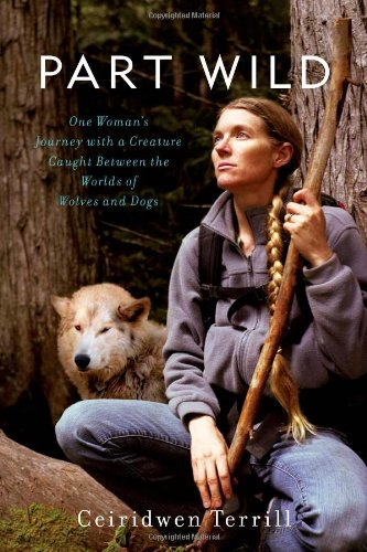 Part Wild: One Woman's Journey with a Creature Caught Between the Worlds of Wolves and Dogs par Ceiridwen Terrill