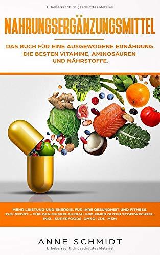Nahrungsergänzungsmittel: Das Buch für eine ausgewogene Ernährung. Die besten Vitamine, Aminosäuren und Nährstoffe: Mehr Leistung und Energie. Für ... den Muskelaufbau und einen guten Stoffwechsel