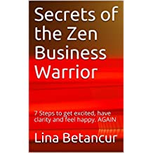 Secrets of the Zen Business Warrior: 7 Steps to get excited, have clarity and feel happy. AGAIN (English Edition)