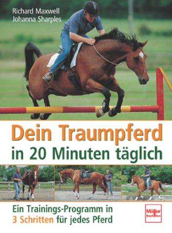 Dein Traumpferd in 20 Minuten täglich: Ein Trainings-Programm in 3 Schritten für jedes Pferd