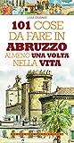 101 cose da fare in Abruzzo almeno una volta nella vita (eNewton Manuali e Guide)