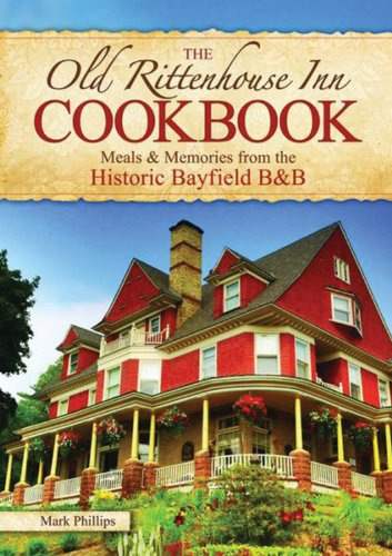 The Old Rittenhouse Inn Cookbook: Meals & Memories from the Historic Bayfield B&B - Wisconsin Bb