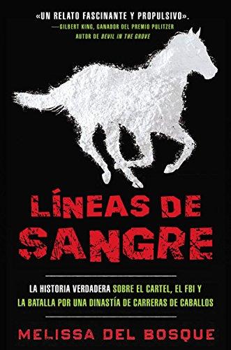 Líneas de Sangre: La Historia Verdadera Sobre El Cartel, El FBI Y La Batalla Por Una Dinastía de Carreras de Caballos por Melissa Del Bosque