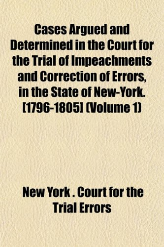 Cases Argued and Determined in the Court for the Trial of Impeachments and Correction of Errors, in the State of New-York. [1796-1805] (Volume 1)