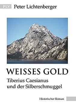 Weisses Gold: Tiberius Caesianus und der Silberschmuggel (Tiberius-Caesianus-Reihe 5) von [Lichtenberger, Peter]
