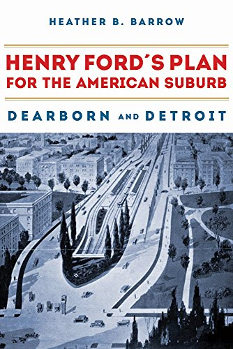 Henry Ford's Plan for the American Suburb: Dearborn and Detroit por Heather Barrow