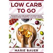 Low Carb to go: Die besten Low Carb Rezepte für Berufstätige, Alleinerziehende, Studenten, Faule und Anfänger