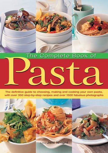The Complete Book of Pasta: The Definative Guide to Choosing, Making and Cooking Your Own Pasta, with Over 350 Step-by-Step Recipes and Over 1500 Fabulous Photographs
