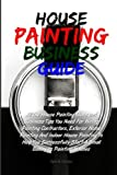House Painting Business Guide: All The House Painting Ideas and Business Tips You Need For Hiring Painting Contractors, Exterior Home Painting And ... Start A Small Business Painting Houses by Yani H. Cortez (2011-06-19)