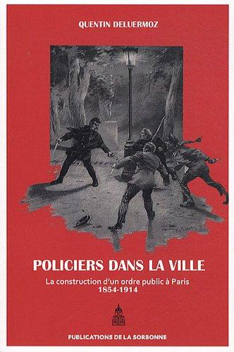Policiers dans la ville : La construction d'un ordre public à Paris (1854-1914) par Quentin Deluermoz