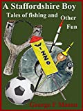 A Staffordshire Boy: Tales of Fishing and Other Fun by George F Mason