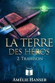La terre des héros, tome 2 : Trahison par Amélie Hanser