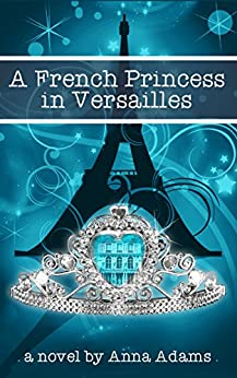 A French Princess in Versailles (The French Girl Series Book 3) by [Adams, Anna]