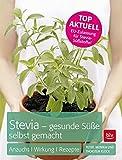 Stevia - gesunde Süße selbst gemacht: Anzucht · Wirkung · Rezepte