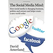 The Social Media Mind: How Social Media Is Changing Business, Politics and Science and Helps Create a New World Order. by David Amerland (2012-01-13)