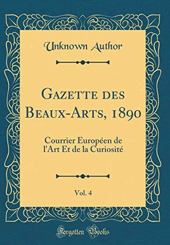 Gazette des Beaux-Arts, 1890, Vol. 4: Courrier Européen de l'Art Et de la Curiosité (Classic Reprint)