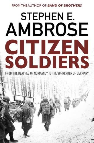 Citizen Soldiers: From the Normandy Beaches to the Surrender of Germany
