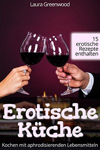 Erotische Küche: Kochen mit aphrodisierenden Lebensmitteln | 15 erotische Rezepte