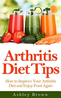 Arthritis Diet Tips: How to Improve Your Arthritis Diet and Enjoy Food Again (Arthritis Relief, Arthritis Diet, Arthritis Exercises Book 2) by [Brown, Ashley]