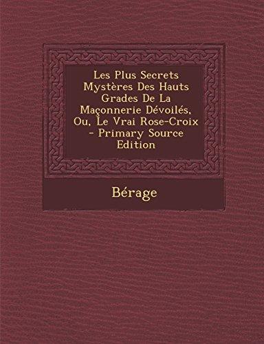 Les Plus Secrets Mystères Des Hauts Grades De La Maçonnerie Dévoilés, Ou, Le Vrai Rose-Croix par Bérage
