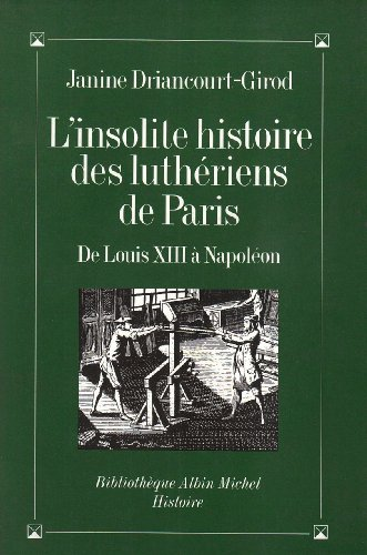 L'Insolite Histoire des luthériens de Paris : De Louis XIII à Napoléon par  Driancourt Girod