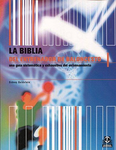 BIBLIA DEL ENTRENADOR DE BALONCESTO. Una guía sistemática y exahustiva del entrenamiento (Deportes) por Sidney Goldstein