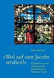 Wol auf sant Jakobs straßen!: Pilgerfahrten und Zeugnisse des Jakobuskultes im süddeutschen Raum - Klaus Herbers