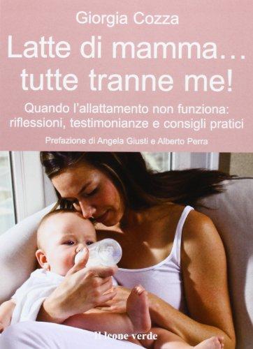 Latte di mamma... tutte tranne me. Quando l'allattamento non funziona. Riflessioni, testimonianze e consigli pratici