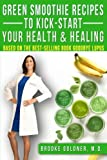 Green Smoothie Recipes to Kickstart Your Health and Healing: How to Detoxify Your Body and Start Healing Today