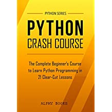 Python: Python Crash Course - The Complete Beginner's Course to Learn Python Programming in 21 Clear-Cut Lessons - Including Dozens of Practical Examples & Exercises (Python Series) (English Edition)